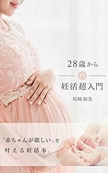 [尾崎和美]の28歳からの妊活超入門: 「赤ちゃんが欲しい」を叶える妊活本