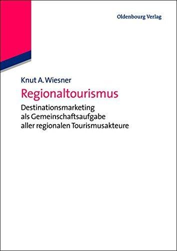 Regionaltourismus: Destinationsmarketing als Gemeinschaftsaufgabe aller regionalen Tourismusakteure (De Gruyter Studium)