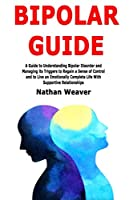 Bipolar Guide: A Guide to Understanding Bipolar Disorder and Managing its Triggers to Regain a Sense of Control and to Live an Emotionally Complete Life With Supportive Relationships