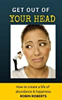 Get Out of Your Head: How to Create a Life of Happiness and Abundance
