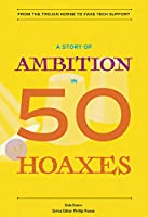 A Story of Ambition in 50 Hoaxes (History in 50)