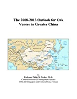 The 2008-2013 Outlook for Oak Veneer in Greater China