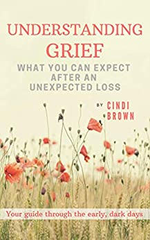 Understanding Grief: What You Can Expect After an Unexpected Loss by [Brown, Cindi]