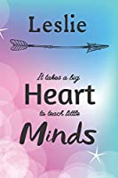 Leslie It Takes A Big Heart To Teach Little Minds: Leslie Gifts for Mom Gifts for Teachers Journal / Notebook / Diary / USA Gift (6 x 9 - 110 Blank Lined Pages)