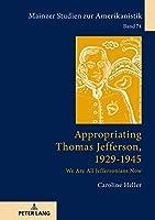 Appropriating Thomas Jefferson 1929-1945: We Are All Jeffersonians Now (Mainzer Studien Zur Amerikanistik)