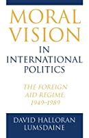 Moral Vision in International Politics: The Foreign Aid Regime, 1949-1989