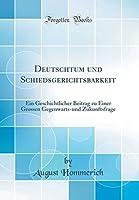 Deutschtum Und Schiedsgerichtsbarkeit: Ein Geschichtlicher Beitrag Zu Einer Grossen Gegenwarts-Und Zukunftsfrage (Classic Reprint)