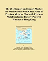 The 2013 Import and Export Market for Wristwatches with Cases Made of Precious Metal or Clad with Precious Metal Excluding Battery-Powered Watches in Hong Kong