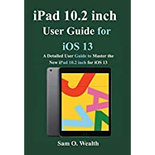 iPad 10.2 inch User Guide for iOS 13: A Detailed User Guide to Master the New iPad 10.2 inch for iOS 13