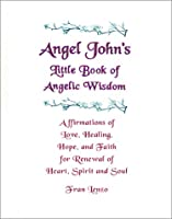 Angel John's Little Book of Angelic Wisdom: Affirmations of Love, Healing, Hope & Faith for Renewal of Heart, Spirit & Soul