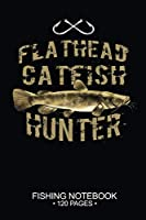 """Flathead Catfish Hunter Fishing Notebook 120 Pages: 6""""x 9'' Blank Paper Fishing Notebook Cool Freshwater Game Fish Saltwater Fly Fishes Journal Composition Notebook Notes Day Planner Notepad"""