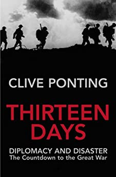 Thirteen Days: The Road to the First World War by [Ponting, Clive]