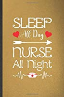 Sleep All Day Nurse All Night: Funny Nurse Appreciation Blank Lined Notebook/ Journal For Nursing School Student, Inspirational Saying Unique Special Birthday Gift Idea Cute 6x9 110 Pages