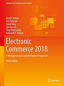 Electronic Commerce 2018: A Managerial and Social Networks Perspective (Springer Texts in Business and Economics) by [Turban, Efraim, Outland, Jon, King, David, Lee, Jae Kyu, Liang, Ting-Peng, Turban, Deborrah C.]