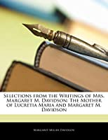 Selections from the Writings of Mrs. Margaret M. Davidson: The Mother of Lucretia Maria and Margaret M. Davidson