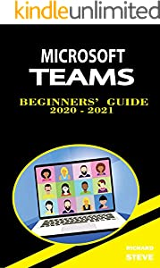 Microsoft Teams Beginners' Guide 2020 - 2021: For Online Meetings, Learning, File Sharing, Collaboration, Video Conference, Chats, Calls, Editing, And Many More... (English Edition)