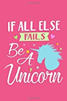 If All Else Fails Be A Unicorn: Blank Lined Notebook Journal: Magical Unicorn Gifts For Girls 6x9 | 110 Blank  Pages | Plain White Paper | Soft Cover Book