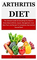 Arthritis Diet: The Ultimate Guide On Everything You Need To Know About Arthritis, Causes, Management, Cure, Meal Plans And Recipes To Completely Heal And Get Yourself Back