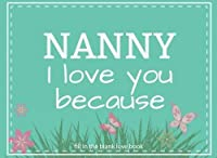 Nanny I Love You Because Fill In The Blank Love Book: Prompted Fill In Blank I Love You Book for Nanny; Gift Book for Nanny; Things I Love About You Nanny Gifts (I Love You Books) (Volume 20) [並行輸入品]