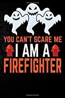 You Can't Scare Me I'm a Firefighter: Perfect Halloween Gift For Firefighter , 100 Pages 6*9 Cute Lined Journal Notebook For Firefighter Gift It To your Firefighter Dad or Firefighter Friends In This Halloween.