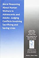 Moral Reasoning About Human Welfare in Adolescents and Adults: Judging Conflicts Involving Sacrificing and Saving Lives (Monographs of the Society for Research in Child Development (MONO))