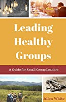 Leading Healthy Groups: A Guide for Small Group Leaders