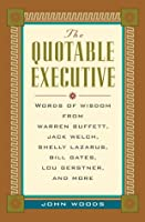 The Quotable Executive: Words of Wisdom from Warren Buffett, Jack Welch, Shelly Lazarus, Bill Gates, Lou Gerstner, Richard Branson, Carly Fiorina, Lee Iacocca, and More