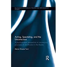 Acting, Spectating and the Unconscious: A psychoanalytic perspective on unconscious mechanisms of identification in spectating and acting in the theatre. ... Advances in Theatre & Performance Studies)
