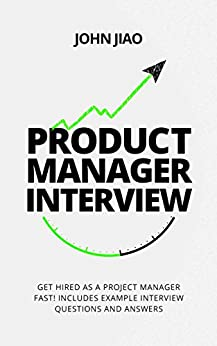 Product Manager Interview: Get Hired as a Project Manager Fast! Includes Example Interview Questions and Answers by [Jiao, John]