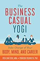 The Business Casual Yogi: Take Charge of Your Body, Mind, and Career