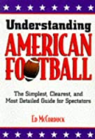 Understanding American Football: The Simplest, Clearest, and Most Detailed Guide for Spectators