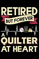 "Retired But Forever A Quilter At Heart: Funny Quilting lined journal Gifts for Quilters who loves Quilting. Best Quilters Lined Journal gifts Idea. Cute Quilters Lined Journal: 100 Page 6"" x 9"" Lined Journal Gifts."