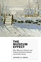 The Museum Effect: How Museums, Libraries, and Cultural Institutions Educate and Civilize Society