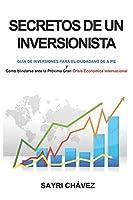 SECRETOS DE UN INVERSIONISTA: Guía de Inversiones para el ciudadano de a pie y Como Blindarse ante la Próxima Gran Crisis Económica Internacional