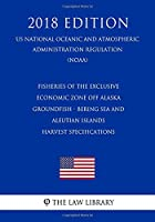 Fisheries of the Exclusive Economic Zone Off Alaska - Groundfish - Bering Sea and Aleutian Islands - Harvest Specifications (US National Oceanic and Atmospheric Administration Regulation) (NOAA) (2018 Edition)