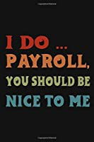 I Do Payroll, You Should Be Nice To Me: Great Gift Idea With Funny Saying On Cover, Coworkers (120 Pages, Lined Blank 6x9) Employees, Clubs New ... (Hilarious Office Journals For Co-worker)
