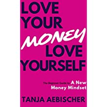 Love Your Money Love Yourself: The Beginner Guide to a New Money Mindset For Today's Woman (Women's Empowerment Series Book 1)