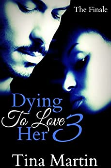 Dying To Love Her 3 (The Finale) by [Martin, Tina]