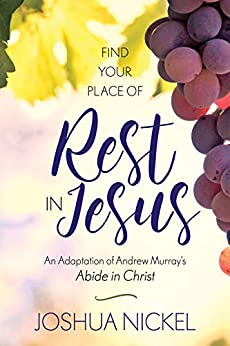 Find Your Place of Rest in Jesus: An Adaptation of Andrew Murray's Abide in Christ by [Nickel, Joshua]