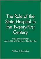 The Role of the State Hospital in the Twenty-First Century: New Directions for Mental Health Services, Number 84 (J-B MHS Single Issue Mental Health Services)