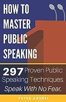 How to Master Public Speaking: Gain public speaking confidence, defeat public speaking anxiety, and learn 297 tips to public speaking. Master the art of public speaking, communication, and rhetoric.