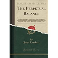 The Perpetual Balance: Or, Book-Keeping, by Double Entry, Upon an Improved Principles; Exhibiting the General Balance, Progressively and Constantly, in the Journal, Without the Aid of the Leger (Classic Reprint)