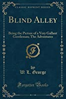 Blind Alley: Being the Picture of a Very Gallant Gentleman; The Adventures (Classic Reprint)