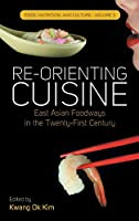 Re-orienting Cuisine: East Asian Foodways in the Twenty-First Century (Food, Nutrition, and Culture)