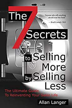The 7 Secrets to Selling More by Selling Less: .....The Ultimate Guide to Reinventing Your Sales Life by [Langer, Allan]