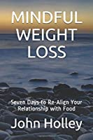 MINDFUL WEIGHT LOSS: Seven Days to Re-Align Your Relationship with Food