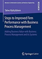 Steps to Improved Firm Performance with Business Process Management: Adding Business Value with Business Process Management and its Systems (Advances in Information Systems and Business Engineering)