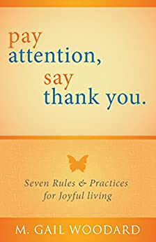 Pay Attention, Say Thank You: Seven Rules & Practices for Joyful Living by [Woodard, Gail]