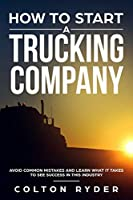 How to Start a Trucking Company: Avoid Common Mistakes and Learn What It Takes to See Success in This Industry