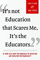 It's Not Education That Scares Me, It's the Educators...: Is There Still Hope for Democracy in Education, and Education for Democracy?